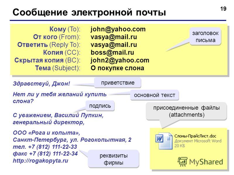 19 Сообщение электронной почты john@yahoo.com vasya@mail.ru boss@mail.ru john2@yahoo.com О покупке слона john@yahoo.com vasya@mail.ru boss@mail.ru john2@yahoo.com О покупке слона Кому (To): От кого (From): Ответить (Reply To): Копия (CC): Скрытая коп