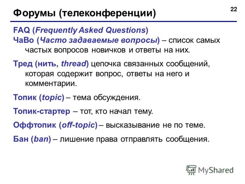 22 Форумы (телеконференции) FAQ (Frequently Asked Questions) ЧаВо (Часто задаваемые вопросы) – список самых частых вопросов новичков и ответы на них. Тред (нить, thread) цепочка связанных сообщений, которая содержит вопрос, ответы на него и комментар