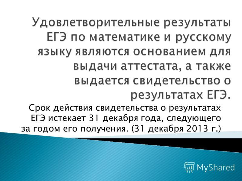 Срок действия свидетельства о результатах ЕГЭ истекает 31 декабря года, следующего за годом его получения. (31 декабря 2013 г.)