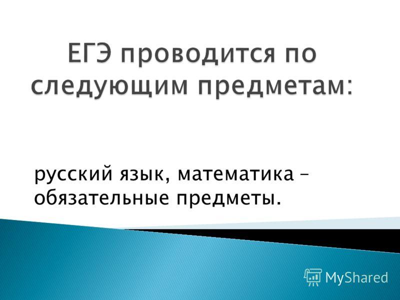 русский язык, математика – обязательные предметы.