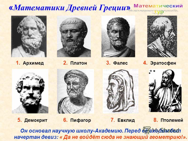 1. Архимед 5. Демокрит 3. Фалес 6. Пифагор 2. Платон 4. Эратосфен 7. Евклид 8. Птолемей « Математики Древней Греции » Он основал научную школу-Академию. Перед её входом был начертан девиз: « Да не войдёт сюда не знающий геометрию!».