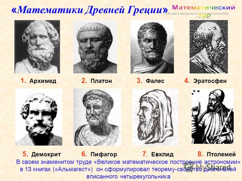 1. Архимед 5. Демокрит 3. Фалес 6. Пифагор 2. Платон 4. Эратосфен 7. Евклид 8. Птолемей « Математики Древней Греции » В своем знаменитом труде «Великое математическое построение астрономии» в 13 книгах («Альмагест») он сформулировал теорему-свойство