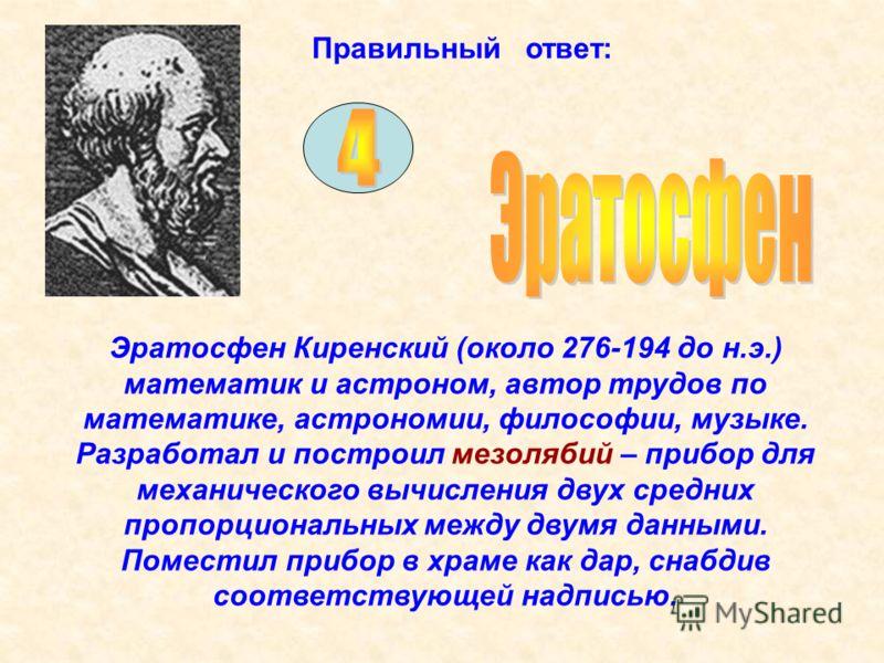 Правильный ответ: Эратосфен Киренский (около 276-194 до н.э.) математик и астроном, автор трудов по математике, астрономии, философии, музыке. Разработал и построил мезолябий – прибор для механического вычисления двух средних пропорциональных между д