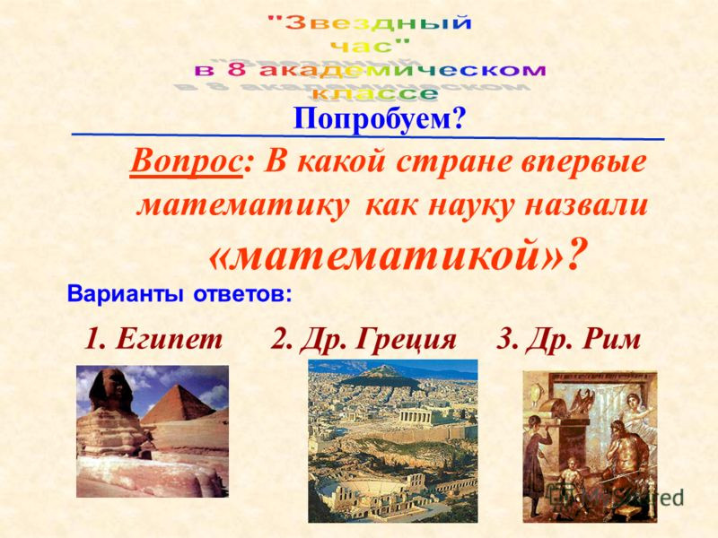 Вопрос: В какой стране впервые математику как науку назвали «математикой»? Попробуем? Варианты ответов: 1. Египет 2. Др. Греция 3. Др. Рим