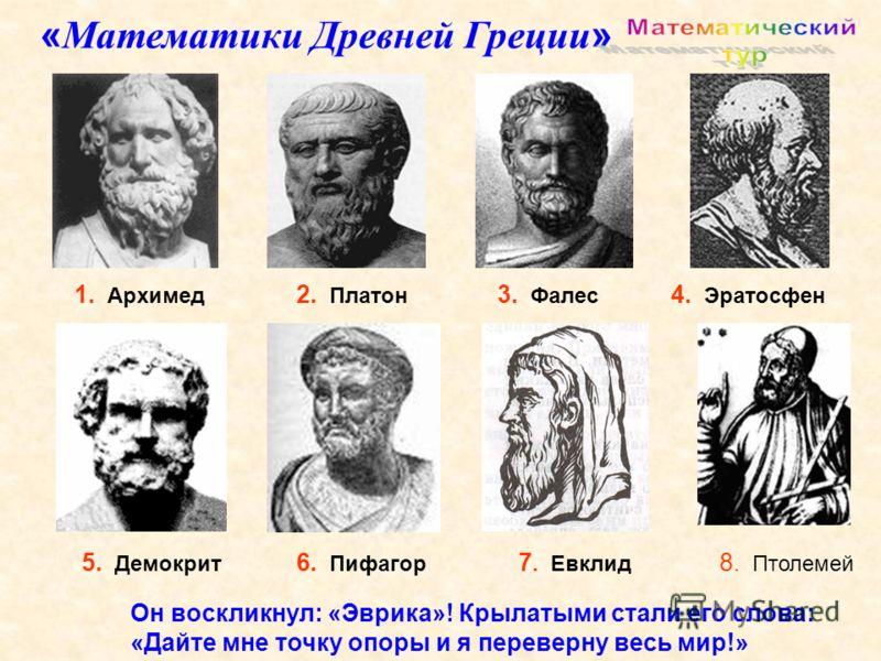 1. Архимед 5. Демокрит 3. Фалес 6. Пифагор 2. Платон 4. Эратосфен 7. Евклид 8. Птолемей « Математики Древней Греции » Он воскликнул: «Эврика»! Крылатыми стали его слова: «Дайте мне точку опоры и я переверну весь мир!»