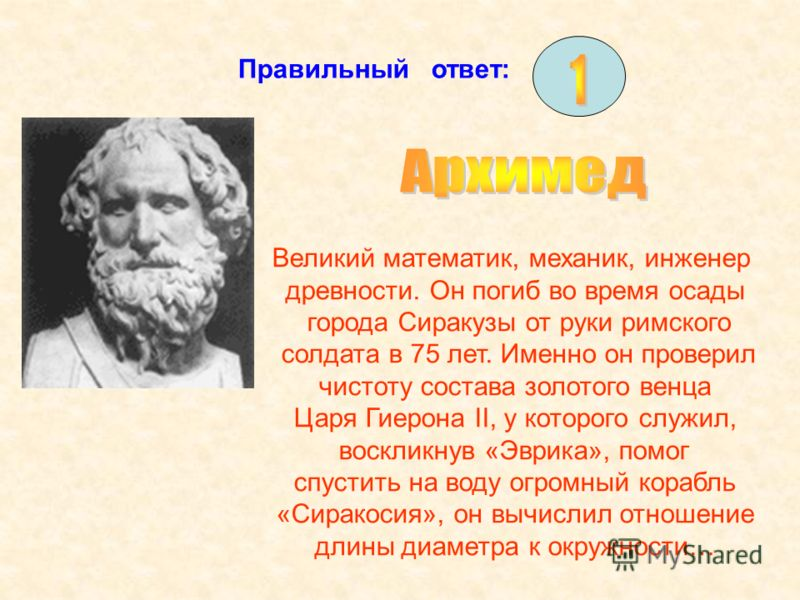 Правильный ответ: Великий математик, механик, инженер древности. Он погиб во время осады города Сиракузы от руки римского солдата в 75 лет. Именно он проверил чистоту состава золотого венца Царя Гиерона II, у которого служил, воскликнув «Эврика», пом