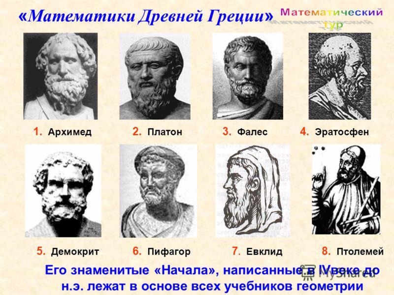 1. Архимед 5. Демокрит 3. Фалес 6. Пифагор 2. Платон 4. Эратосфен 7. Евклид 8. Птолемей « Математики Древней Греции » Его знаменитые «Начала», написанные в IVвеке до н.э. лежат в основе всех учебников геометрии