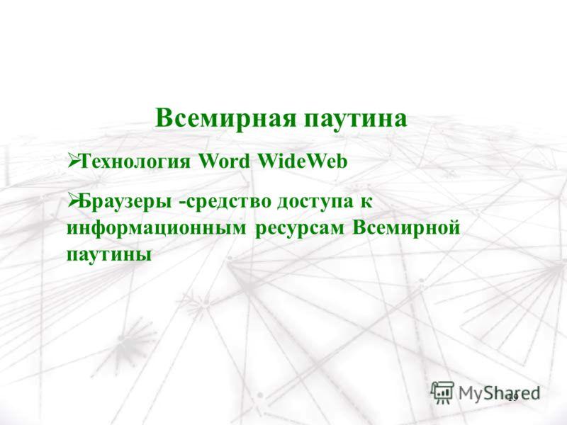 19 Всемирная паутина Технология Word WideWeb Браузеры -средство доступа к информационным ресурсам Всемирной паутины