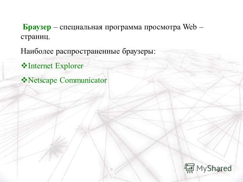 24 Браузер – специальная программа просмотра Web – страниц. Наиболее распространенные браузеры: Internet Explorer Netscape Communicator