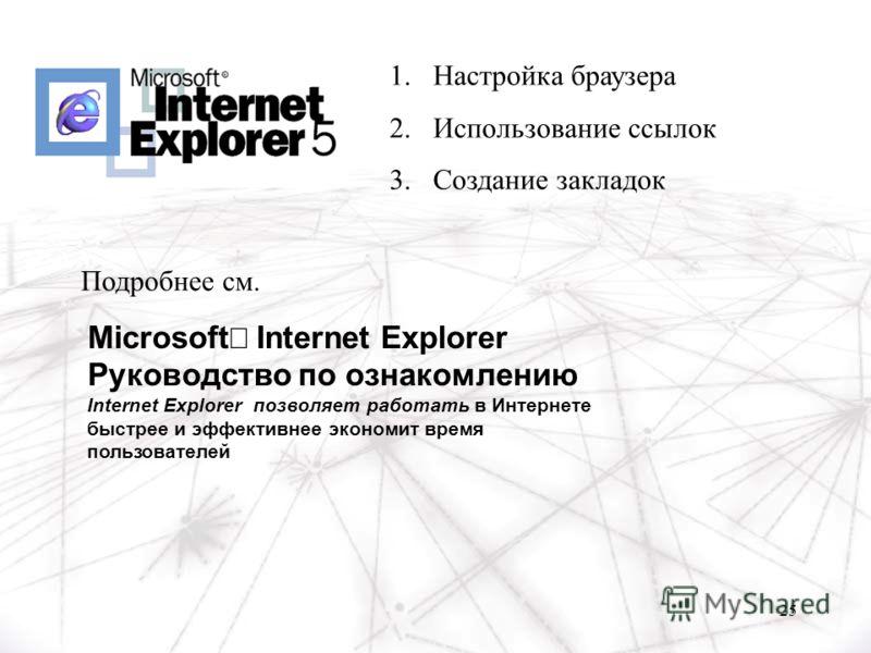 25 Microsoft Internet Explorer Руководство по ознакомлению Internet Explorer позволяет работать в Интернете быстрее и эффективнее экономит время пользователей 1.Настройка браузера 2.Использование ссылок 3.Создание закладок Подробнее см.