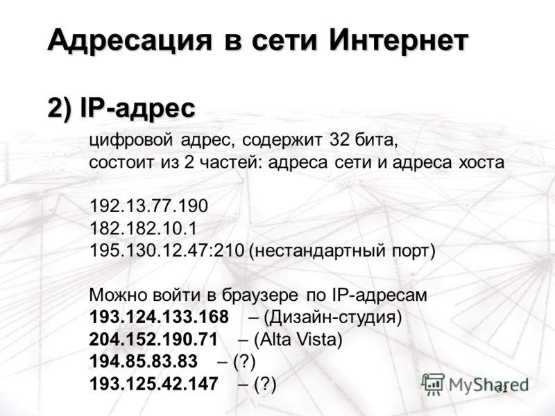 32 цифровой адрес, содержит 32 бита, состоит из 2 частей: адреса сети и адреса хоста 192.13.77.190 182.182.10.1 195.130.12.47:210 (нестандартный порт) Можно войти в браузере по IP-адресам 193.124.133.168 – (Дизайн-студия) 204.152.190.71 – (Alta Vista