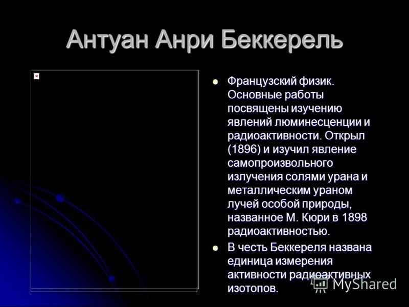 Антуан Анри Беккерель Французский физик. Основные работы посвящены изучению явлений люминесценции и радиоактивности. Открыл (1896) и изучил явление самопроизвольного излучения солями урана и металлическим ураном лучей особой природы, названное М. Кюр