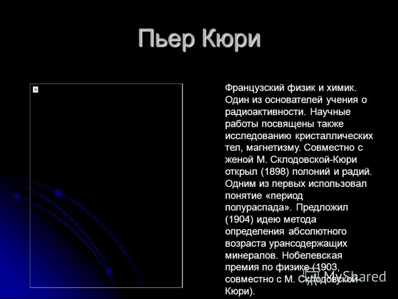 Пьер Кюри Французский физик и химик. Один из основателей учения о радиоактивности. Научные работы посвящены также исследованию кристаллических тел, магнетизму. Совместно с женой М. Склодовской-Кюри открыл (1898) полоний и радий. Одним из первых испол