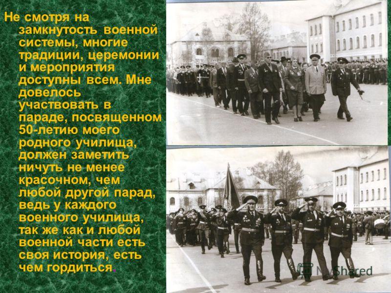 Не смотря на замкнутость военной системы, многие традиции, церемонии и мероприятия доступны всем. Мне довелось участвовать в параде, посвященном 50-летию моего родного училища, должен заметить ничуть не менее красочном, чем любой другой парад, ведь у