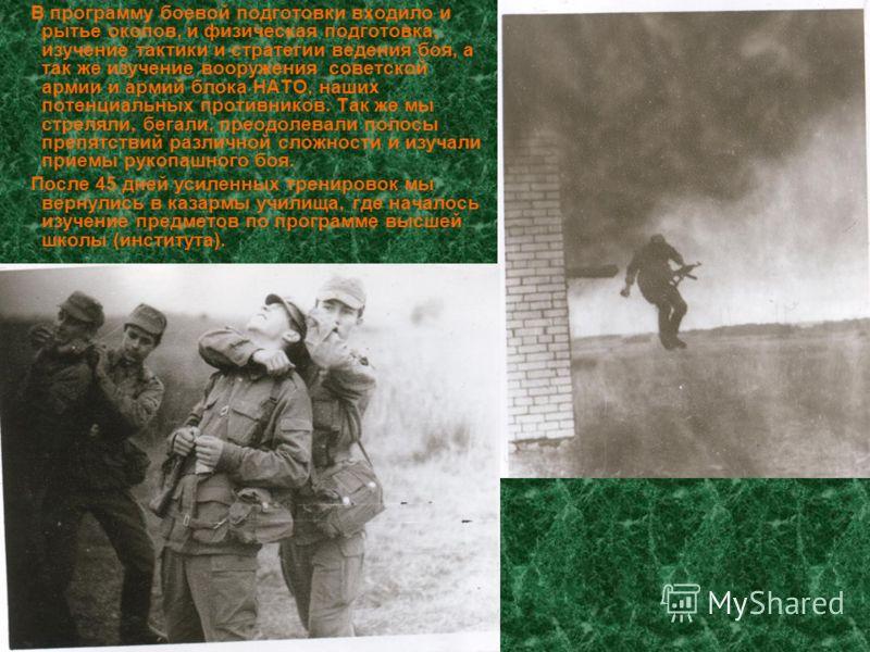 В программу боевой подготовки входило и рытье окопов, и физическая подготовка, изучение тактики и стратегии ведения боя, а так же изучение вооружения советской армии и армий блока НАТО, наших потенциальных противников. Так же мы стреляли, бегали, пре