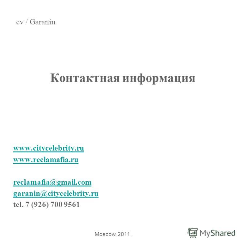 Контактная информация www.citycelebrity.ru www.reclamafia.ru reclamafia@gmail.com garanin@citycelebrity.ru tel. 7 (926) 700 9561 cv / Garanin Moscow. 2011.