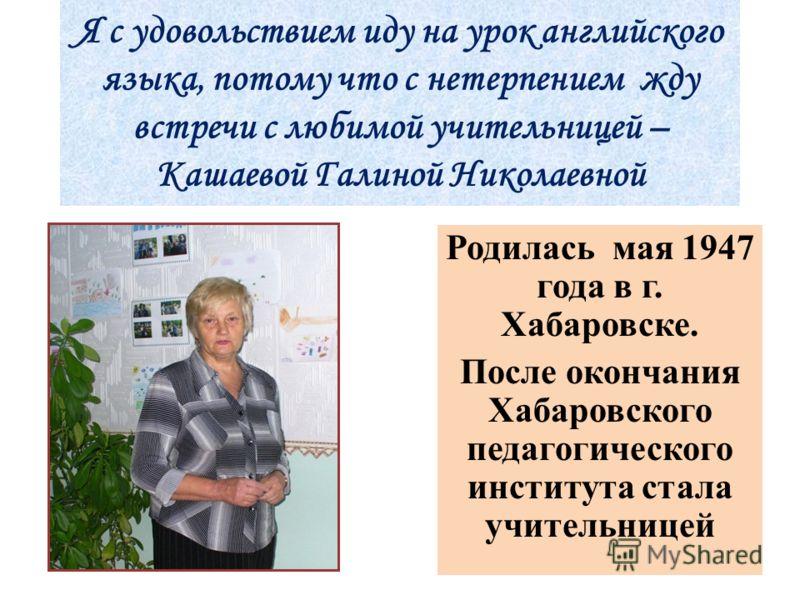 Я с удовольствием иду на урок английского языка, потому что с нетерпением жду встречи с любимой учительницей – Кашаевой Галиной Николаевной Родилась мая 1947 года в г. Хабаровске. После окончания Хабаровского педагогического института стала учительни