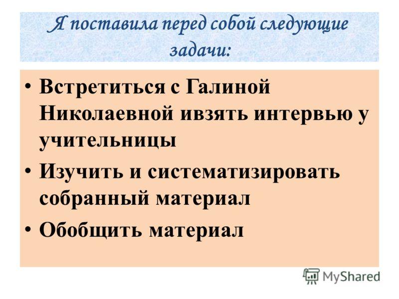 Я поставила перед собой следующие задачи: Встретиться с Галиной Николаевной ивзять интервью у учительницы Изучить и систематизировать собранный материал Обобщить материал