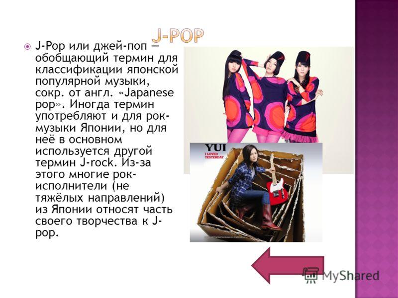 J-Pop или джей-поп обобщающий термин для классификации японской популярной музыки, сокр. от англ. «Japanese pop». Иногда термин употребляют и для рок- музыки Японии, но для неё в основном используется другой термин J-rock. Из-за этого многие рок- исп