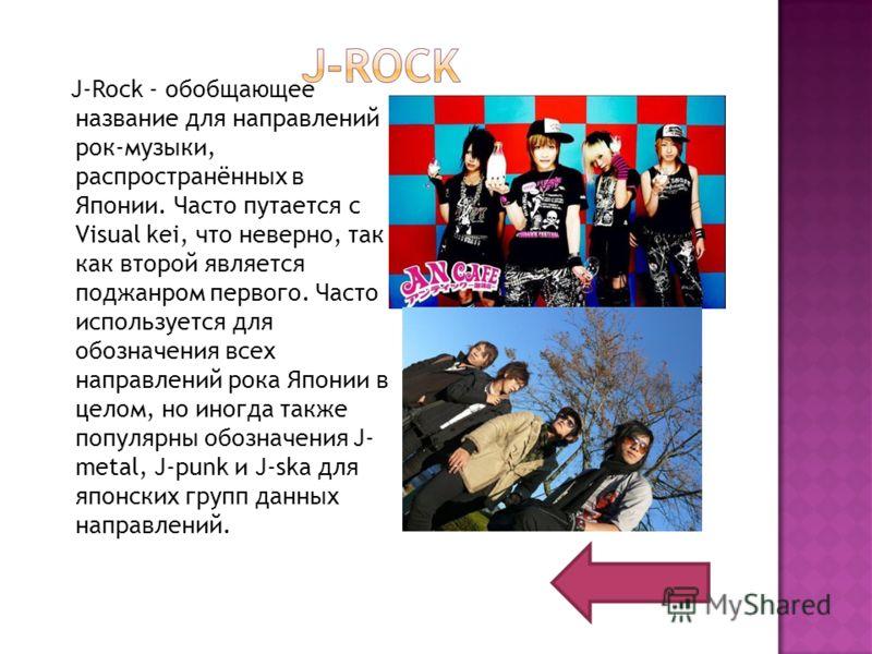 J-Rock - обобщающее название для направлений рок-музыки, распространённых в Японии. Часто путается с Visual kei, что неверно, так как второй является поджанром первого. Часто используется для обозначения всех направлений рока Японии в целом, но иногд