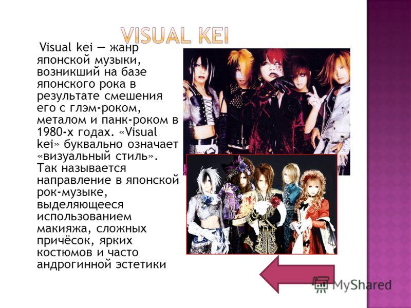 Visual kei жанр японской музыки, возникший на базе японского рока в результате смешения его с глэм-роком, металом и панк-роком в 1980-х годах. «Visual kei» буквально означает «визуальный стиль». Так называется направление в японской рок-музыке, выдел