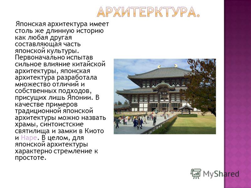 Японская архитектура имеет столь же длинную историю как любая другая составляющая часть японской культуры. Первоначально испытав сильное влияние китайской архитектуры, японская архитектура разработала множество отличий и собственных подходов, присущи