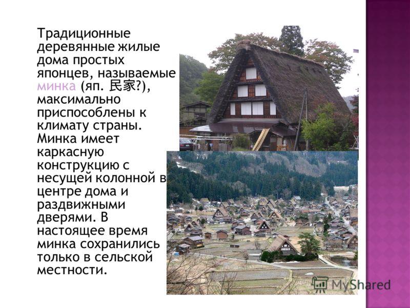 Традиционные деревянные жилые дома простых японцев, называемые минка (яп. ?), максимально приспособлены к климату страны. Минка имеет каркасную конструкцию с несущей колонной в центре дома и раздвижными дверями. В настоящее время минка сохранились то