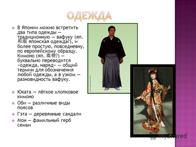 В Японии можно встретить два типа одежды традиционную вафуку (яп. японская одежда?), и более простую, повседневну, по европейскому образцу. Кимоно (яп. ?) буквально переводится «одежда, наряд» общий термин для обозначения любой одежды, а в узком разн