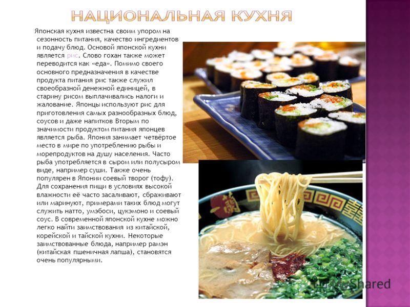 Японская кухня известна своим упором на сезонность питания, качество ингредиентов и подачу блюд. Основой японской кухни является рис. Слово гохан также может переводится как «еда». Помимо своего основного предназначения в качестве продукта питания ри