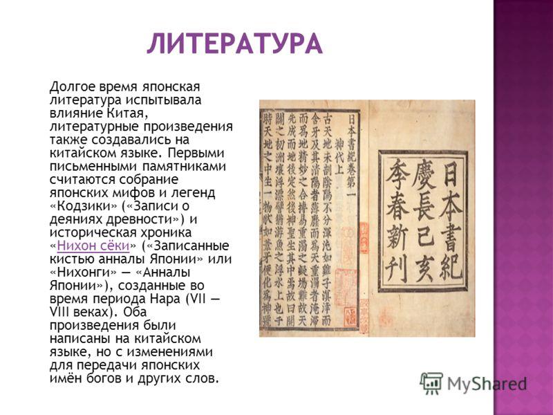 Долгое время японская литература испытывала влияние Китая, литературные произведения также создавались на китайском языке. Первыми письменными памятниками считаются собрание японских мифов и легенд «Кодзики» («Записи о деяниях древности») и историчес