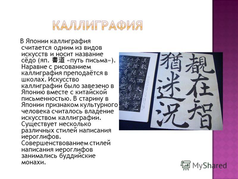 В Японии каллиграфия считается одним из видов искусств и носит название сёдо (яп. «путь письма»). Наравне с рисованием каллиграфия преподаётся в школах. Искусство каллиграфии было завезено в Японию вместе с китайской письменностью. В старину в Японии
