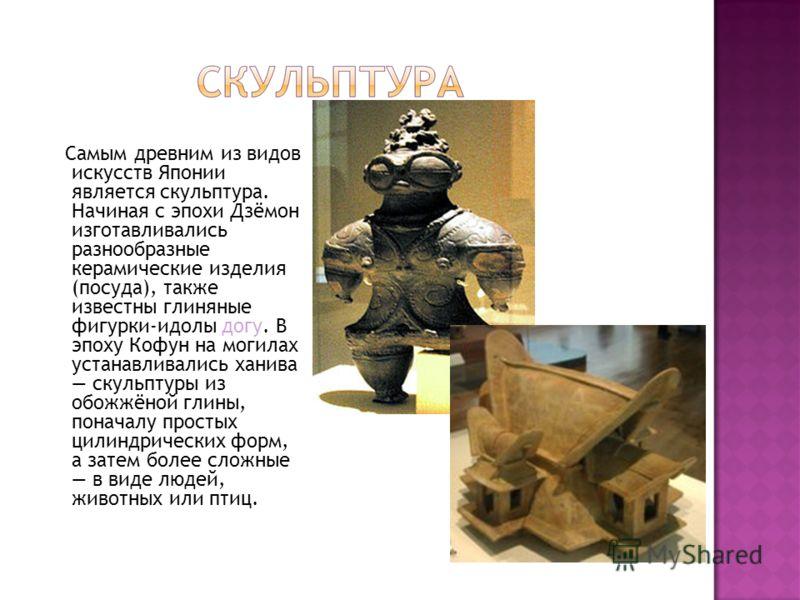 Самым древним из видов искусств Японии является скульптура. Начиная с эпохи Дзёмон изготавливались разнообразные керамические изделия (посуда), также известны глиняные фигурки-идолы догу. В эпоху Кофун на могилах устанавливались ханива скульптуры из