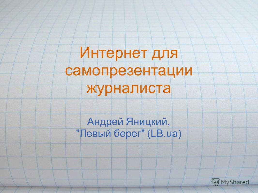 Интернет для самопрезентации журналиста Андрей Яницкий, Левый берег (LB.ua)