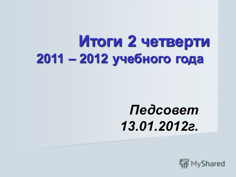 Итоги 2 четверти 2011 – 2012 учебного года Итоги 2 четверти 2011 – 2012 учебного года Педсовет 13.01.2012г.