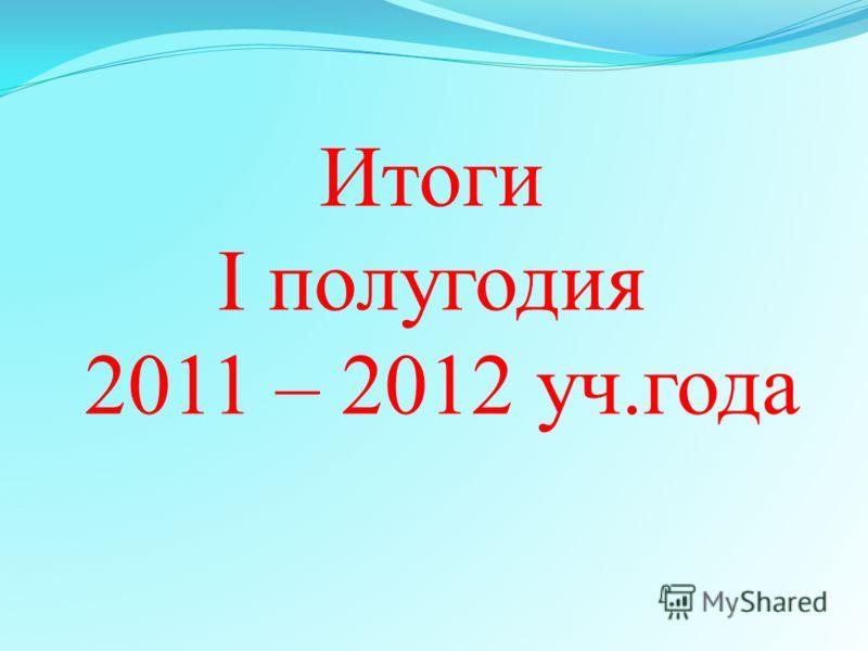 Итоги I полугодия 2011 – 2012 уч.года