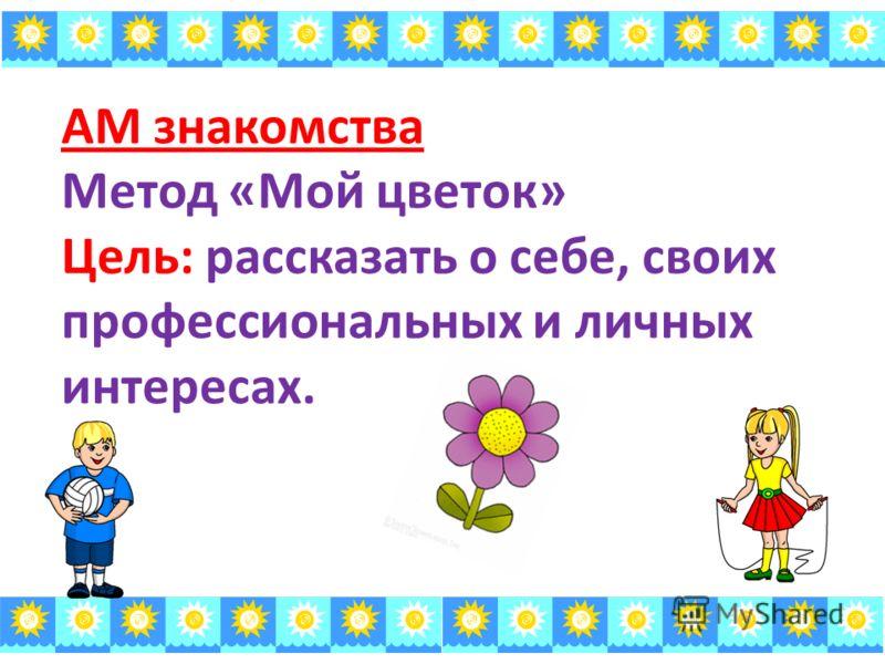 АМ знакомства Метод «Мой цветок» Цель: рассказать о себе, своих профессиональных и личных интересах.