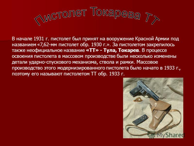 В начале 1931 г. пистолет был принят на вооружение Красной Армии под названием «7,62-мм пистолет обр. 1930 г.». За пистолетом закрепилось также неофициальное название «ТТ» - Тула, Токарев. В процессе освоения пистолета в массовом производстве были не