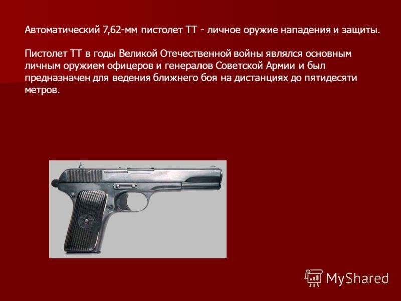 Автоматический 7,62-мм пистолет ТТ - личное оружие нападения и защиты. Пистолет ТТ в годы Великой Отечественной войны являлся основным личным оружием офицеров и генералов Советской Армии и был предназначен для ведения ближнего боя на дистанциях до пя