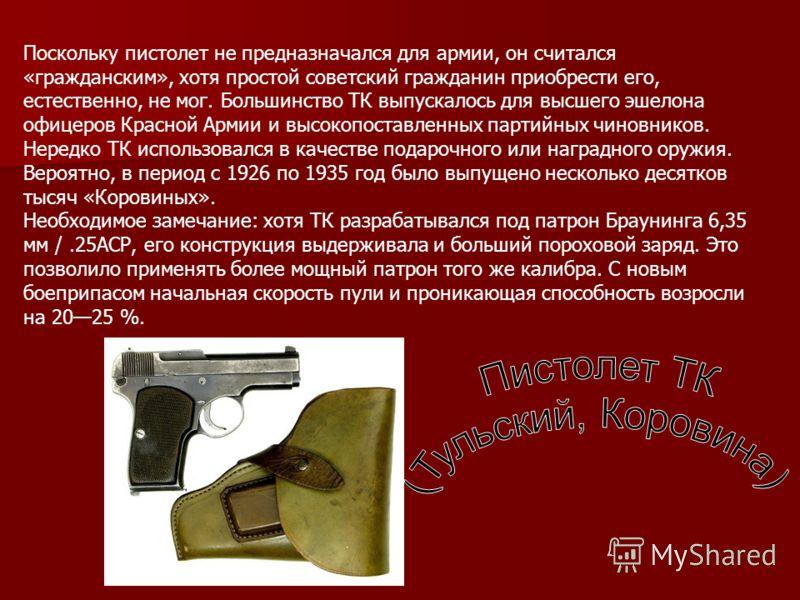 Поскольку пистолет не предназначался для армии, он считался «гражданским», хотя простой советский гражданин приобрести его, естественно, не мог. Большинство ТК выпускалось для высшего эшелона офицеров Красной Армии и высокопоставленных партийных чино
