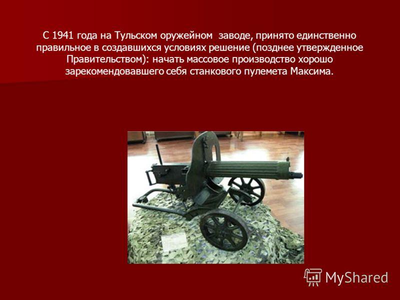 С 1941 года на Тульском оружейном заводе, принято единственно правильное в создавшихся условиях решение (позднее утвержденное Правительством): начать массовое производство хорошо зарекомендовавшего себя станкового пулемета Максима.