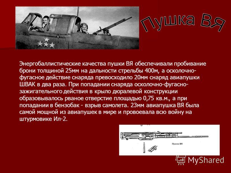 Энергобаллистические качества пушки ВЯ обеспечивали пробивание брони толщиной 25мм на дальности стрельбы 400м, а осколочно- фугасное действие снаряда превосходило 20мм снаряд авиапушки ШВАК в два раза. При попадании снаряда осколочно-фугасно- зажигат