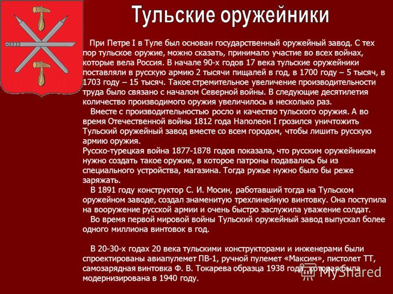 При Петре I в Туле был основан государственный оружейный завод. С тех пор тульское оружие, можно сказать, принимало участие во всех войнах, которые вела Россия. В начале 90-х годов 17 века тульские оружейники поставляли в русскую армию 2 тысячи пищал