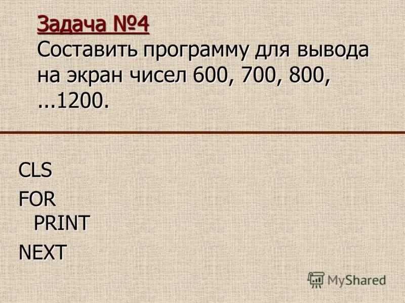 Задача 4 Составить программу для вывода на экран чисел 600, 700, 800,...1200. CLS FOR PRINT NEXT