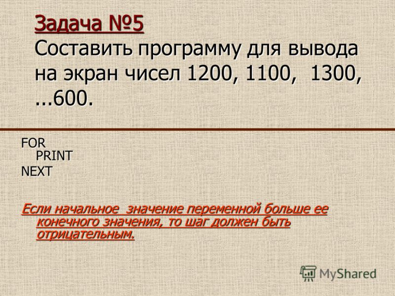 Задача 5 Составить программу для вывода на экран чисел 1200, 1100, 1300,...600. FOR PRINT NEXT Если начальное значение переменной больше ее конечного значения, то шаг должен быть отрицательным.
