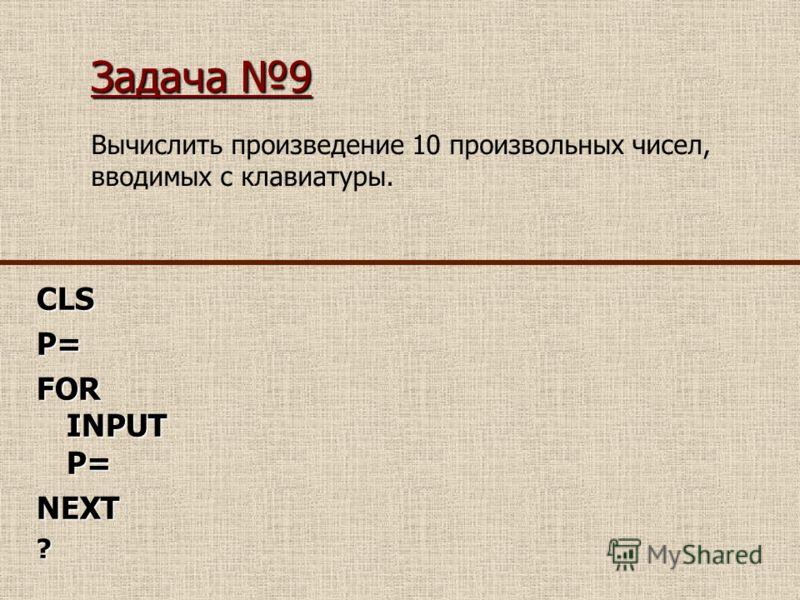 Задача 9 Задача 9 Вычислить произведение 10 произвольных чисел, вводимых с клавиатуры. CLSP= FOR INPUT P= NEXT?