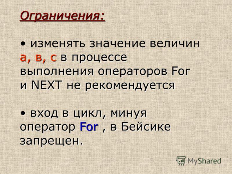 Ограничения: а, в, с в процессе выполнения операторов For и NEXT не рекомендуется изменять значение величин а, в, с в процессе выполнения операторов For и NEXT не рекомендуется вход в цикл, минуя оператор For, в Бейсике запрещен. вход в цикл, минуя о