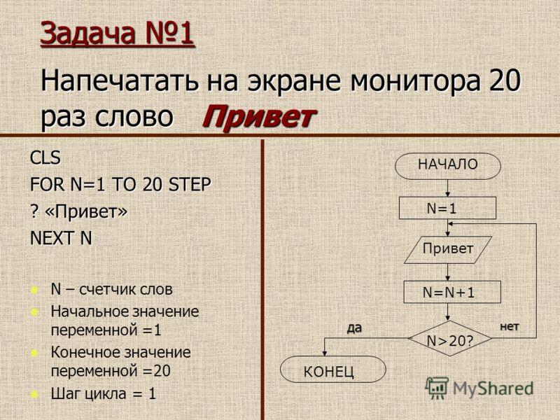Задача 1 Напечатать на экране монитора 20 раз слово Привет CLS FOR N=1 TO 20 STEP ? «Привет» NEXT N N – счетчик слов Начальное значение переменной =1 Конечное значение переменной =20 Шаг цикла = 1 НАЧАЛО N=1 Привет N=N+1 N>20? КОНЕЦ данет