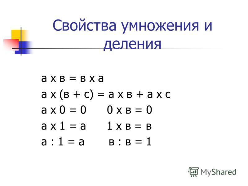 Свойства умножения и деления а х в = в х а а х (в + с) = а х в + а х с а х 0 = 0 0 х в = 0 а х 1 = а 1 х в = в а : 1 = а в : в = 1