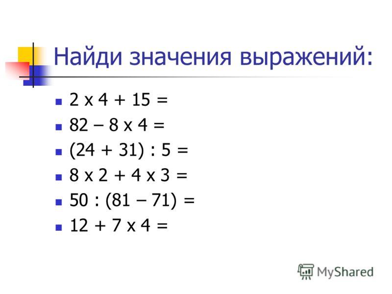 Найди значения выражений: 2 х 4 + 15 = 82 – 8 х 4 = (24 + 31) : 5 = 8 х 2 + 4 х 3 = 50 : (81 – 71) = 12 + 7 х 4 =