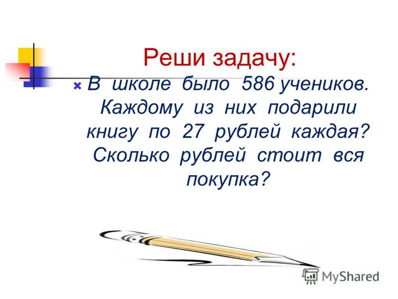 Реши задачу: В школе было 586 учеников. Каждому из них подарили книгу по 27 рублей каждая? Сколько рублей стоит вся покупка?